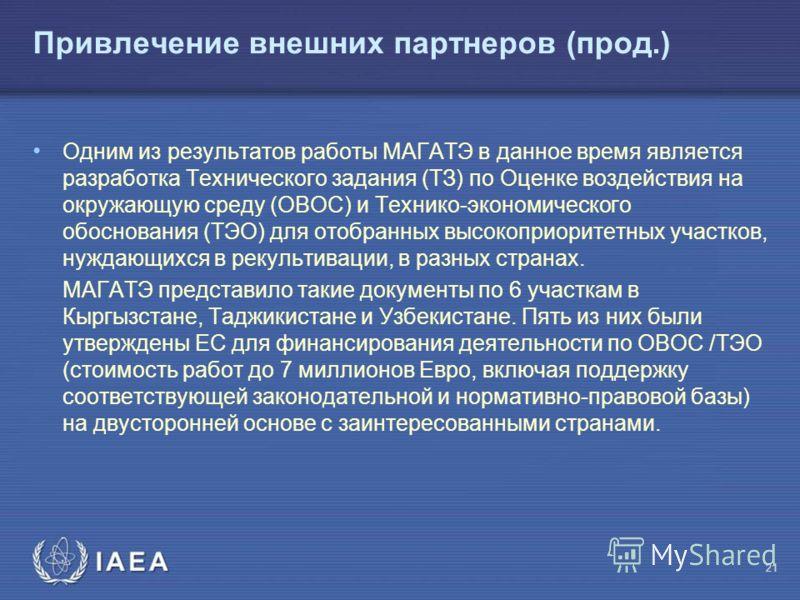 МАГ АТЭ Привлечение внешних партнеров (прод.) Одним из результатов работы МАГАТЭ в данное время является разработка Технического задания (ТЗ) по Оценке воздействия на окружающую среду (ОВОС) и Технико-экономического обоснования (ТЭО) для отобранных в