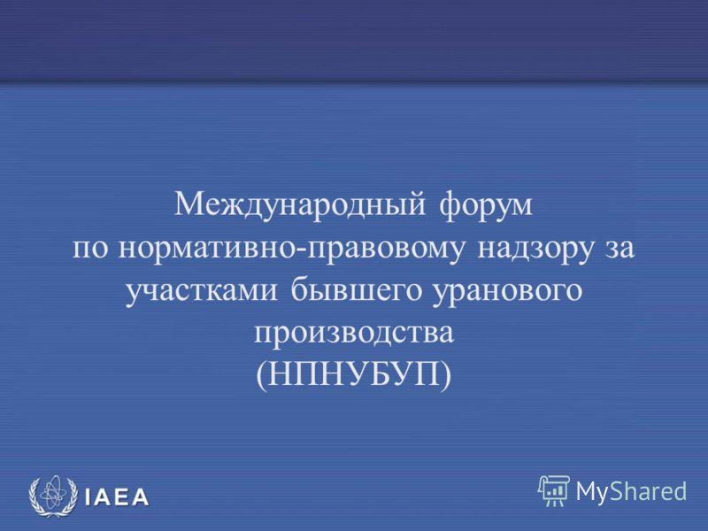 МАГ АТЭ Международный форум по нормативно-правовому надзору за участками бывшего уранового производства (НПНУБУП)