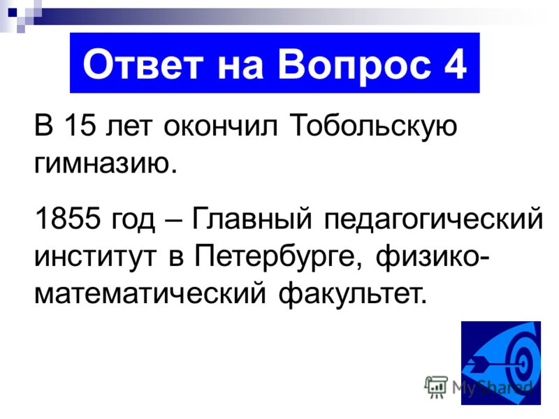 Ответ на Вопрос 4 В 15 лет окончил Тобольскую гимназию. 1855 год – Главный педагогический институт в Петербурге, физико- математический факультет.