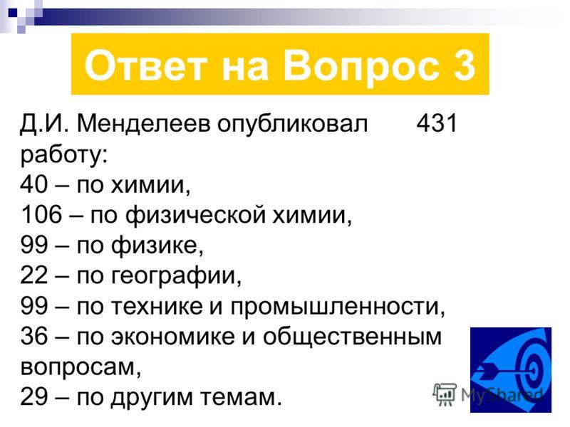 Ответ на Вопрос 3 Д.И. Менделеев опубликовал 431 работу: 40 – по химии, 106 – по физической химии, 99 – по физике, 22 – по географии, 99 – по технике и промышленности, 36 – по экономике и общественным вопросам, 29 – по другим темам.