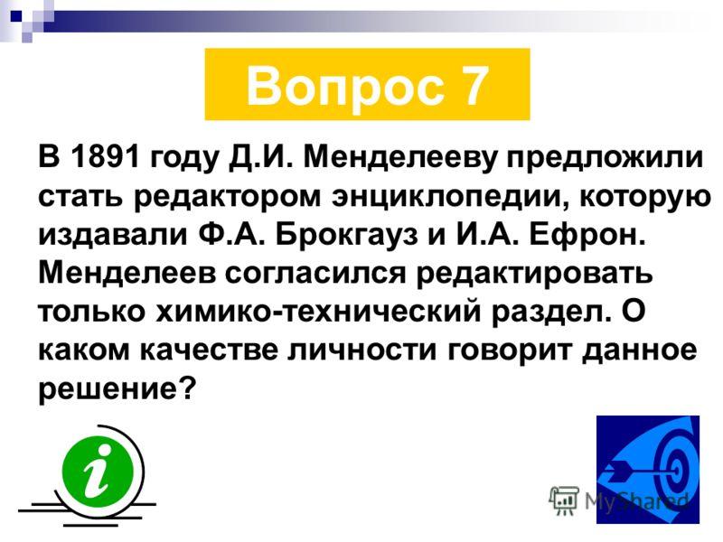 Вопрос 7 В 1891 году Д.И. Менделееву предложили стать редактором энциклопедии, которую издавали Ф.А. Брокгауз и И.А. Ефрон. Менделеев согласился редактировать только химико-технический раздел. О каком качестве личности говорит данное решение?