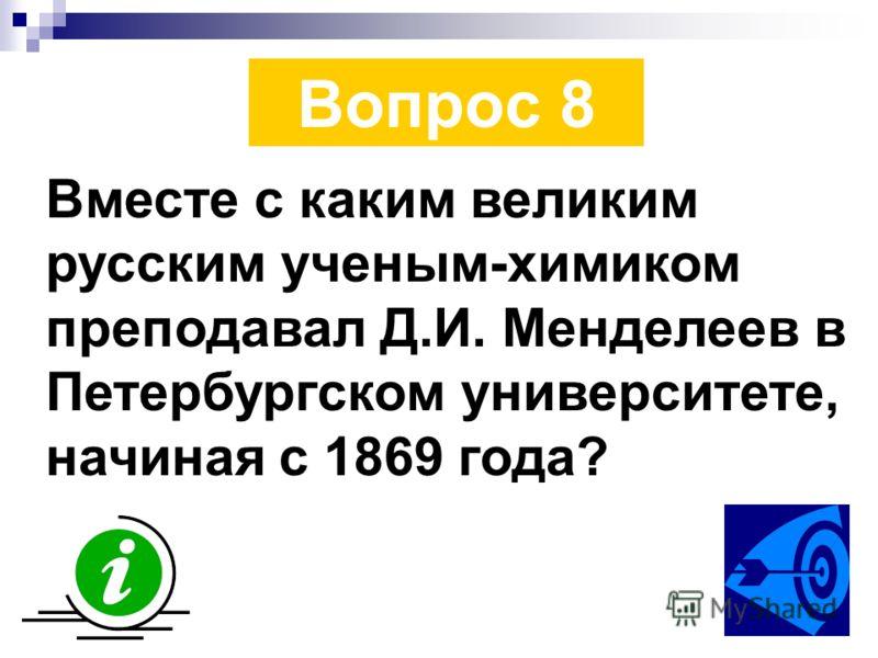 Вопрос 8 Вместе с каким великим русским ученым-химиком преподавал Д.И. Менделеев в Петербургском университете, начиная с 1869 года?