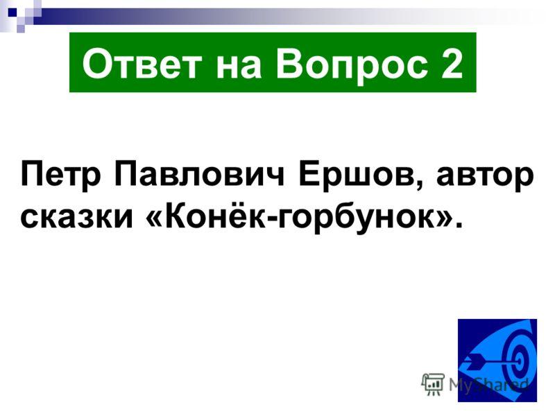 Ответ на Вопрос 2 Петр Павлович Ершов, автор сказки «Конёк-горбунок».