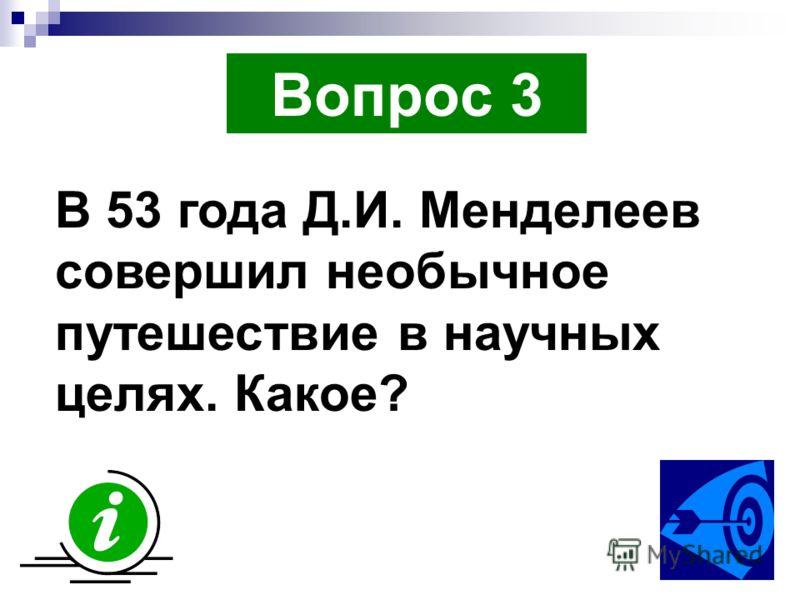 Вопрос 3 В 53 года Д.И. Менделеев совершил необычное путешествие в научных целях. Какое?