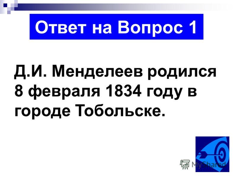 Ответ на Вопрос 1 Д.И. Менделеев родился 8 февраля 1834 году в городе Тобольске.