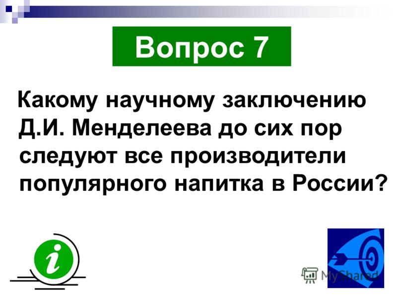 Вопрос 7 Какому научному заключению Д.И. Менделеева до сих пор следуют все производители популярного напитка в России?