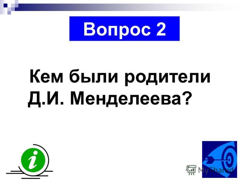 Вопрос 2 Кем были родители Д.И. Менделеева?