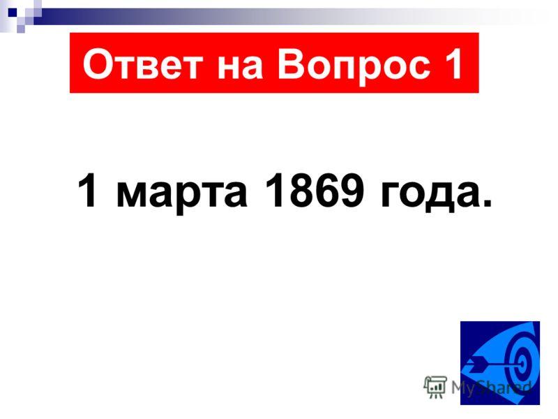 Ответ на Вопрос 1 1 марта 1869 года.