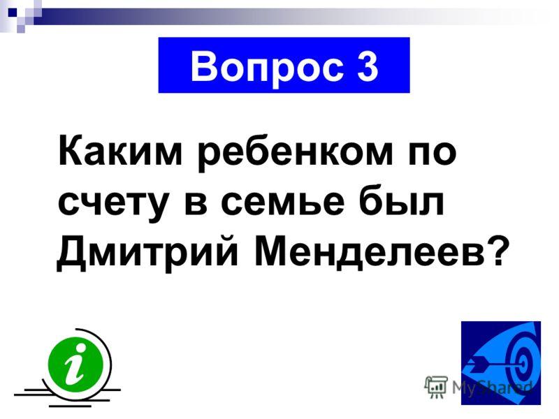 Вопрос 3 Каким ребенком по счету в семье был Дмитрий Менделеев?