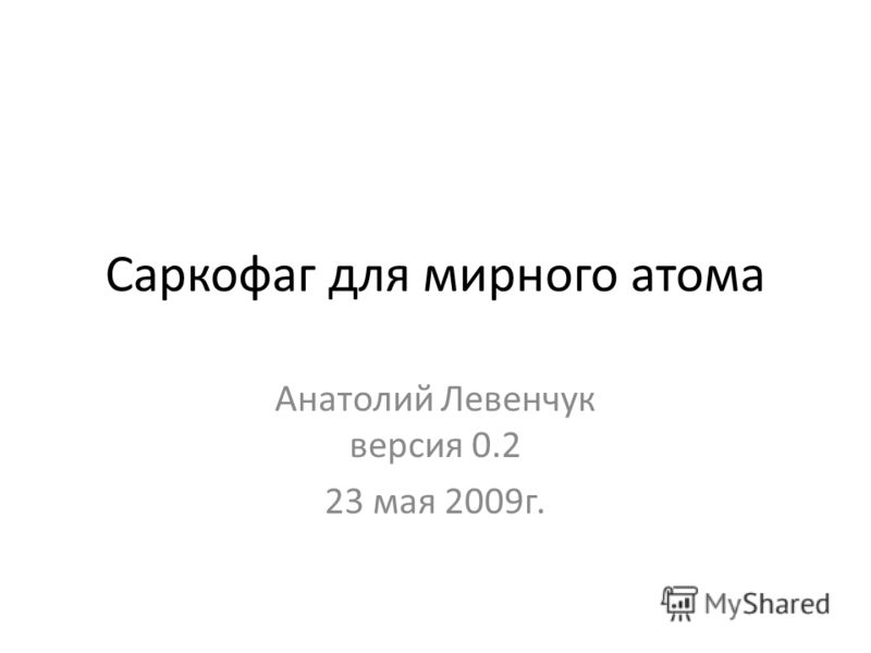 Саркофаг для мирного атома Анатолий Левенчук версия 0.2 23 мая 2009г.