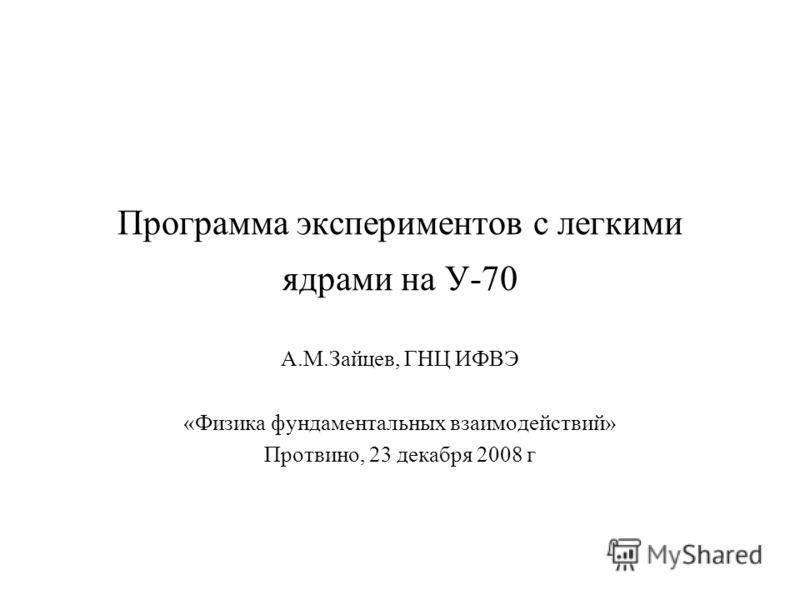 Программа экспериментов с легкими ядрами на У-70 А.М.Зайцев, ГНЦ ИФВЭ «Физика фундаментальных взаимодействий» Протвино, 23 декабря 2008 г