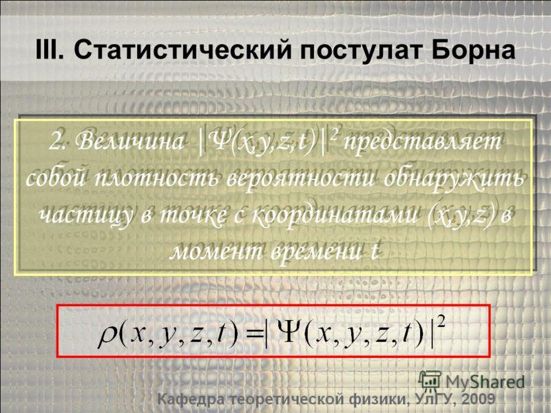 III. Статистический постулат Борна 2. Величина |Ψ(x,y,z,t)| 2 представляет собой плотность вероятности обнаружить частицу в точке с координатами (x,y,z) в момент времени t 2. Величина |Ψ(x,y,z,t)| 2 представляет собой плотность вероятности обнаружить