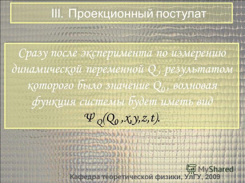 III. Проекционный постулат Сразу после эксперимента по измерению динамической переменной Q, результатом которого было значение Q 0, волновая функция системы будет иметь вид Ψ Q (Q 0,x,y,z,t). Сразу после эксперимента по измерению динамической перемен