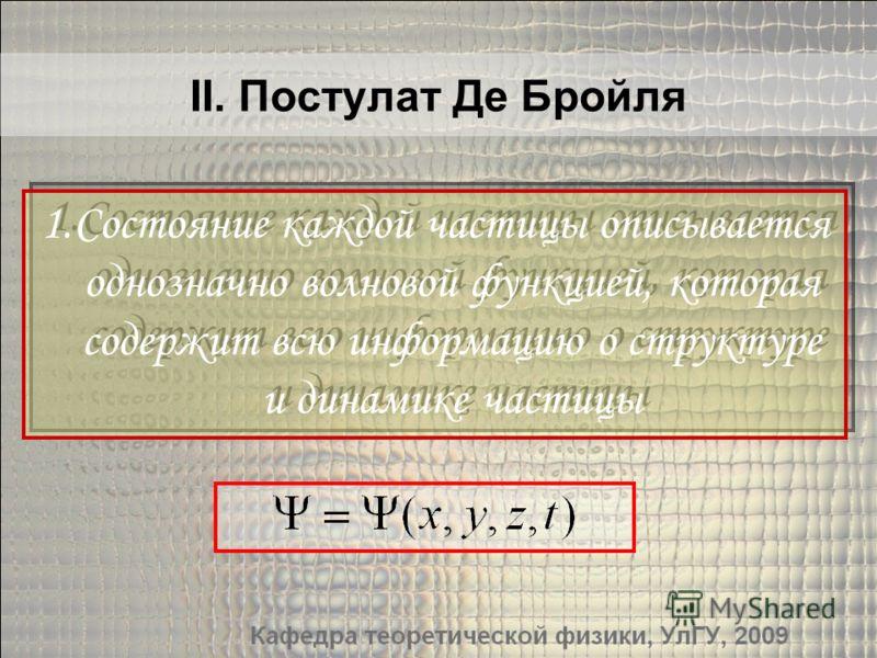 II. Постулат Де Бройля 1.Состояние каждой частицы описывается однозначно волновой функцией, которая содержит всю информацию о структуре и динамике частицы 1.Состояние каждой частицы описывается однозначно волновой функцией, которая содержит всю инфор