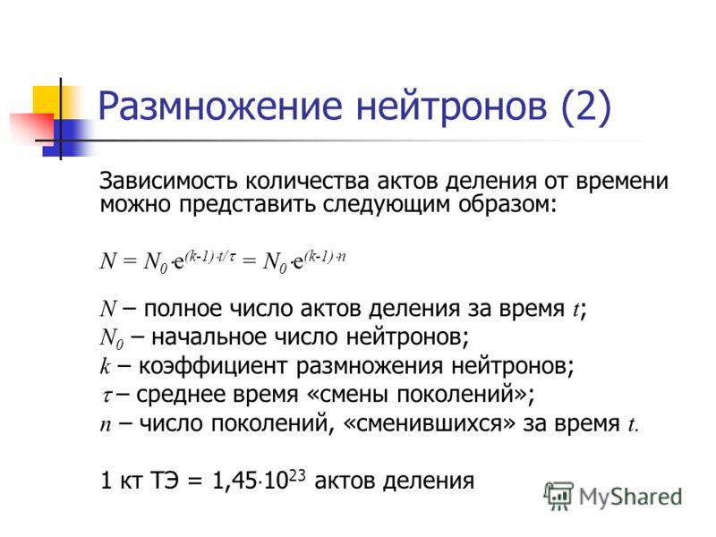 Размножение нейтронов (2) Зависимость количества актов деления от времени можно представить следующим образом: N = N 0 e (k-1) t/ = N 0 e (k-1) n N – полное число актов деления за время t ; N 0 – начальное число нейтронов; k – коэффициент размножения