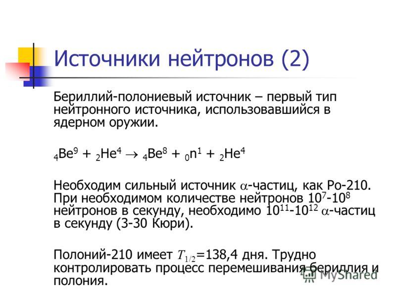 Источники нейтронов (2) Бериллий-полониевый источник – первый тип нейтронного источника, использовавшийся в ядерном оружии. 4 Be 9 + 2 He 4 4 Be 8 + 0 n 1 + 2 He 4 Необходим сильный источник -частиц, как Po-210. При необходимом количестве нейтронов 1
