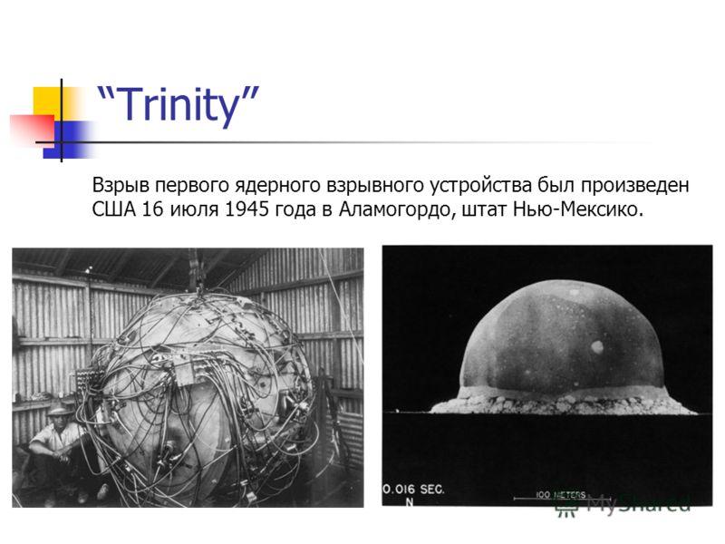 Trinity Взрыв первого ядерного взрывного устройства был произведен США 16 июля 1945 года в Аламогордо, штат Нью-Мексико.