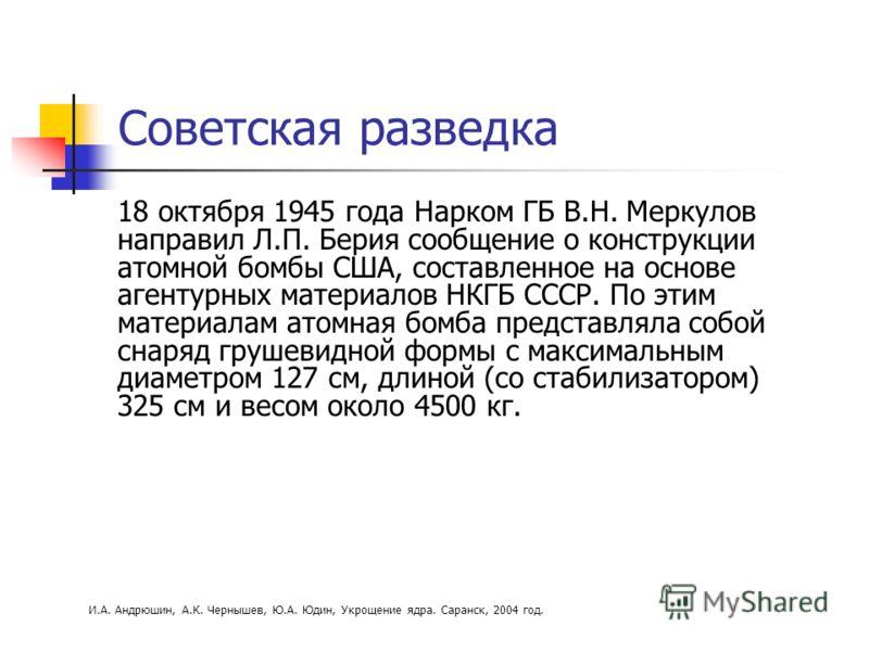 Советская разведка 18 октября 1945 года Нарком ГБ В.Н. Меркулов направил Л.П. Берия сообщение о конструкции атомной бомбы США, составленное на основе агентурных материалов НКГБ СССР. По этим материалам атомная бомба представляла собой снаряд грушевид