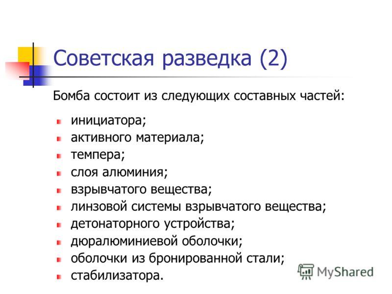 Советская разведка (2) Бомба состоит из следующих составных частей: инициатора; активного материала; темпера; слоя алюминия; взрывчатого вещества; линзовой системы взрывчатого вещества; детонаторного устройства; дюралюминиевой оболочки; оболочки из б
