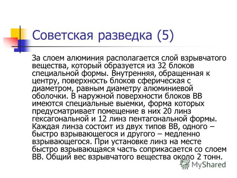 Советская разведка (5) За слоем алюминия располагается слой взрывчатого вещества, который образуется из 32 блоков специальной формы. Внутренняя, обращенная к центру, поверхность блоков сферическая с диаметром, равным диаметру алюминиевой оболочки. В