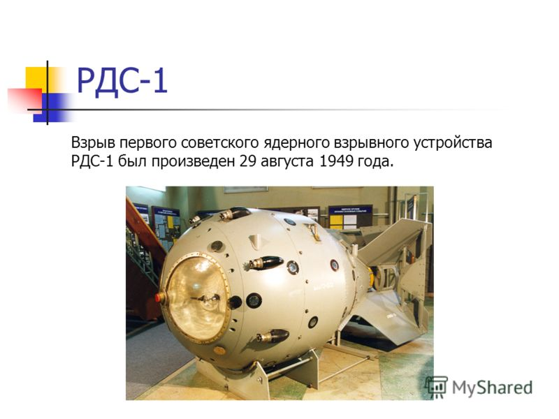 РДС-1 Взрыв первого советского ядерного взрывного устройства РДС-1 был произведен 29 августа 1949 года.