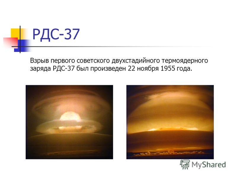 РДС-37 Взрыв первого советского двухстадийного термоядерного заряда РДС-37 был произведен 22 ноября 1955 года.
