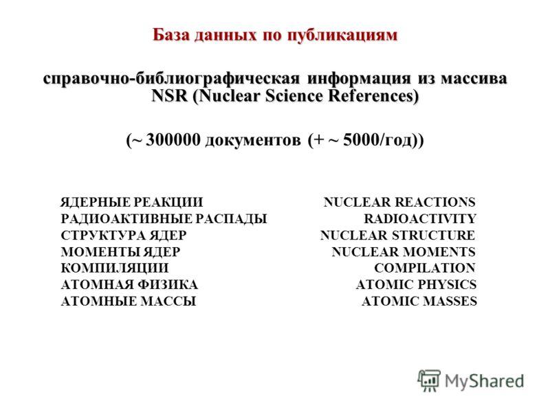 База данных по публикациям cправочно-библиографическая информация из массива NSR (Nuclear Science References) (~ 300000 документов (+ ~ 5000/год)) ЯДЕРНЫЕ РЕАКЦИИ NUCLEAR REACTIONS РАДИОАКТИВНЫЕ РАСПАДЫ RADIOACTIVITY СТРУКТУРА ЯДЕР NUCLEAR STRUCTURE