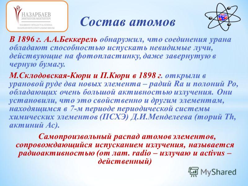 В 1896 г. А.А.Беккерель обнаружил, что соединения урана обладают способностью испускать невидимые лучи, действующие на фотопластинку, даже завернутую в черную бумагу. М.Склодовская-Кюри и П.Кюри в 1898 г. открыли в урановой руде два новых элемента –