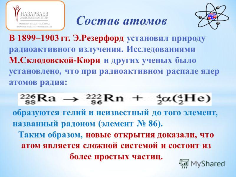 Состав атомов В 1899–1903 гг. Э.Резерфорд установил природу радиоактивного излучения. Исследованиями М.Склодовской-Кюри и других ученых было установлено, что при радиоактивном распаде ядер атомов радия: образуются гелий и неизвестный до того элемент,