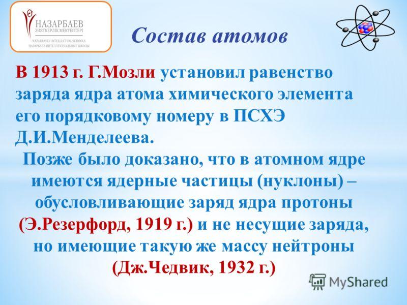 Состав атомов В 1913 г. Г.Мозли установил равенство заряда ядра атома химического элемента его порядковому номеру в ПСХЭ Д.И.Менделеева. Позже было доказано, что в атомном ядре имеются ядерные частицы (нуклоны) – обусловливающие заряд ядра протоны (Э
