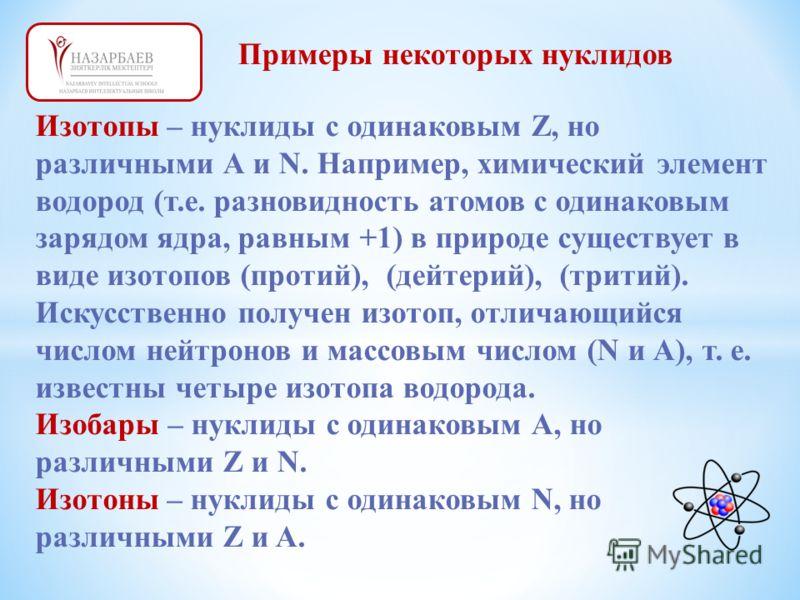 Примеры некоторых нуклидов Изотопы – нуклиды с одинаковым Z, но различными А и N. Например, химический элемент водород (т.е. разновидность атомов с одинаковым зарядом ядра, равным +1) в природе существует в виде изотопов (протий), (дейтерий), (тритий
