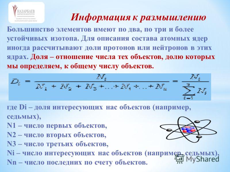Информация к размышлению Большинство элементов имеют по два, по три и более устойчивых изотопа. Для описания состава атомных ядер иногда рассчитывают доли протонов или нейтронов в этих ядрах. Доля – отношение числа тех объектов, долю которых мы опред