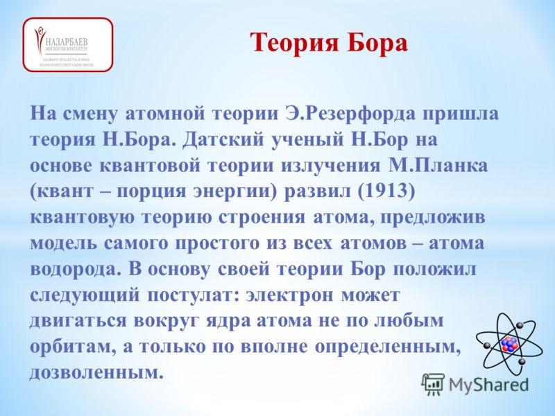 Теория Бора На смену атомной теории Э.Резерфорда пришла теория Н.Бора. Датский ученый Н.Бор на основе квантовой теории излучения М.Планка (квант – порция энергии) развил (1913) квантовую теорию строения атома, предложив модель самого простого из всех