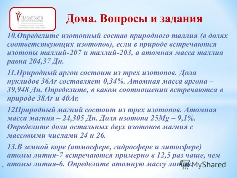 10.Определите изотопный состав природного таллия (в долях соответствующих изотопов), если в природе встречаются изотопы таллий-207 и таллий-203, а атомная масса таллия равна 204,37 Дн. 11.Природный аргон состоит из трех изотопов. Доля нуклидов 36Аr с