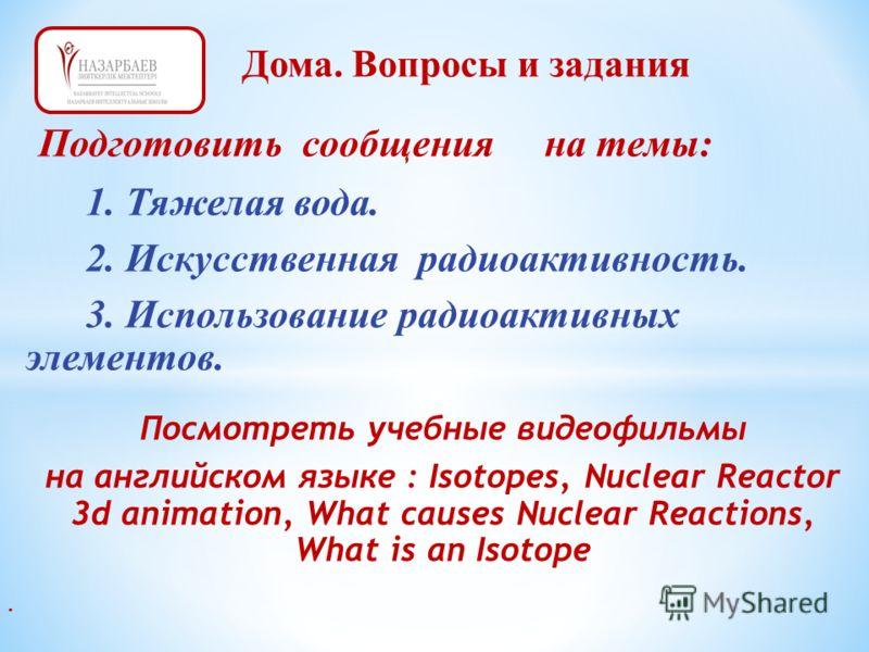 Подготовить сообщения на темы: 1. Тяжелая вода. 2. Искусственная радиоактивность. 3. Использование радиоактивных элементов. Посмотреть учебные видеофильмы на английском языке : Isotopes, Nuclear Reactor 3d animation, What causes Nuclear Reactions, Wh