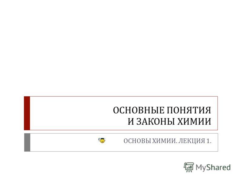 ОСНОВНЫЕ ПОНЯТИЯ И ЗАКОНЫ ХИМИИ ОСНОВЫ ХИМИИ. ЛЕКЦИЯ 1.