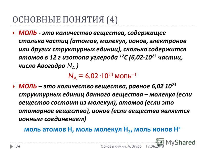 ОСНОВНЫЕ ПОНЯТИЯ (4) МОЛЬ - это количество вещества, содержащее столько частиц ( атомов, молекул, ионов, электронов или других структурных единиц ), сколько содержится атомов в 12 г изотопа углерода 12 С (6,02·10 23 частиц, число Авогадро N A ) N A =