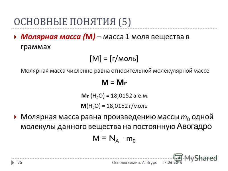 ОСНОВНЫЕ ПОНЯТИЯ (5) Молярная масса ( М ) – масса 1 моля вещества в граммах [ М ] = [ г / моль ] Молярная масса численно равна относительной молекулярной массе М = М r М r ( Н 2 О ) = 18,0152 а. е. м. М ( Н 2 О ) = 18,0152 г / моль Молярная масса рав
