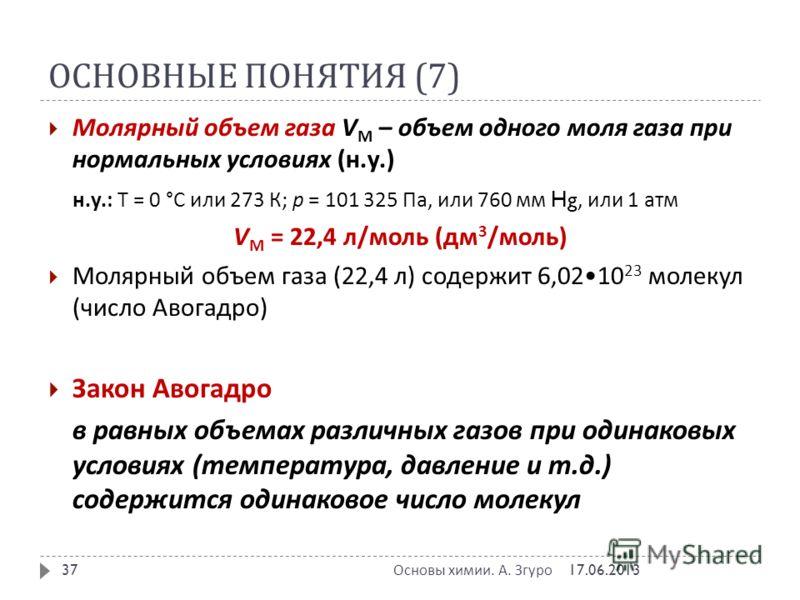 ОСНОВНЫЕ ПОНЯТИЯ (7) 17.06.2013 Основы химии. А. Згуро 37 Молярный объем газа V M – объем одного моля газа при нормальных условиях ( н. у.) н. у.: Т = 0 ° С или 273 К ; р = 101 325 Па, или 760 мм Hg, или 1 атм V M = 22,4 л / моль ( дм 3 / моль ) Моля