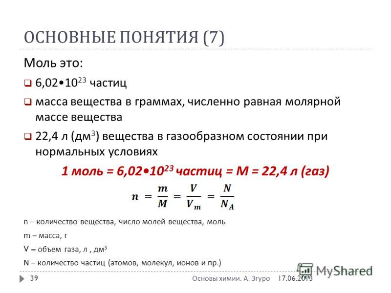 ОСНОВНЫЕ ПОНЯТИЯ (7) Моль это : 6,0210 23 частиц масса вещества в граммах, численно равная молярной массе вещества 22,4 л ( дм 3 ) вещества в газообразном состоянии при нормальных условиях 1 моль = 6,0210 23 частиц = М = 22,4 л ( газ ) n – количество