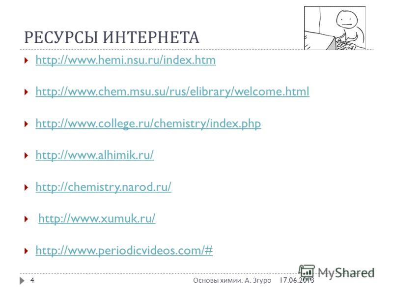 РЕСУРСЫ ИНТЕРНЕТА 17.06.2013 Основы химии. А. Згуро 4 http://www.hemi.nsu.ru/index.htm http://www.chem.msu.su/rus/elibrary/welcome.html http://www.college.ru/chemistry/index.php http://www.alhimik.ru/ http://chemistry.narod.ru/ http://www.xumuk.ru/ h