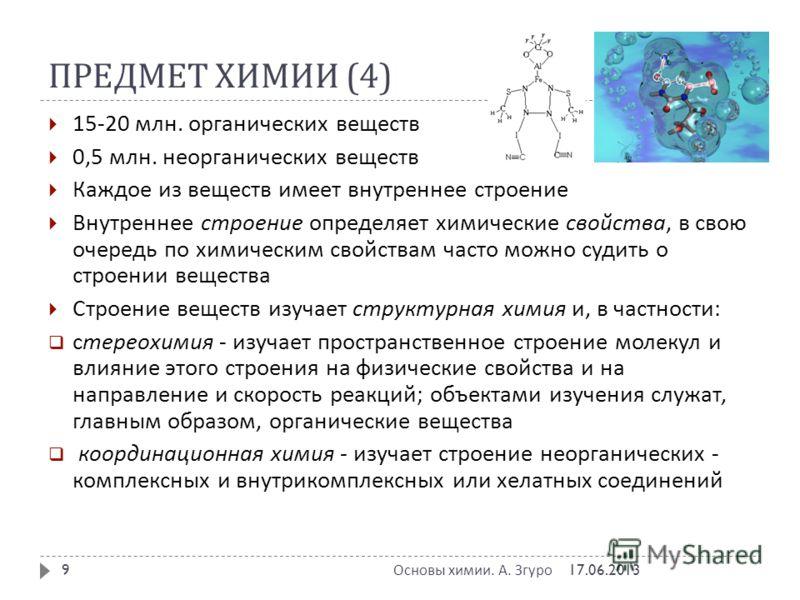 ПРЕДМЕТ ХИМИИ (4) 17.06.2013 Основы химии. А. Згуро 9 15-20 млн. органических веществ 0,5 млн. неорганических веществ Каждое из веществ имеет внутреннее строение Внутреннее строение определяет химические свойства, в свою очередь по химическим свойств