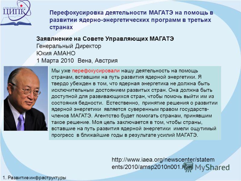 Заявлнение на Совете Управляющих МАГАТЭ Генеральный Директор Юкия АМАНО 1 Марта 2010 Вена, Австрия Мы уже перефокусировали нашу деятельность на помощь странам, вставшим на путь развития ядерной энергетики. Я твердо убежден в том, что ядерная энергети