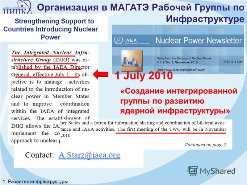 1 July 2010 «Создание интегрированной группы по развитию ядерной инфраструктуры» 1. Развитие инфраструктуры Организация в МАГАТЭ Рабочей Группы по Инфраструктуре