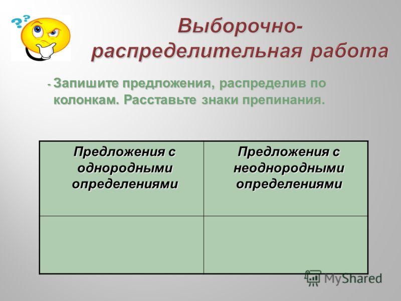- Запишите предложения, распределив по колонкам. Расставьте знаки препинания. Предложения с однородными определениями Предложения с неоднородными определениями