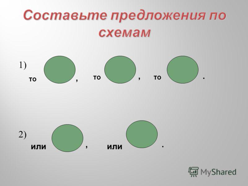 Составьте предложения по схемам 1) 2) то,,. илиили,.