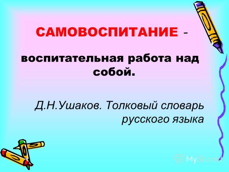 САМОВОСПИТАНИЕ - воспитательная работа над собой. Д.Н.Ушаков. Толковый словарь русского языка