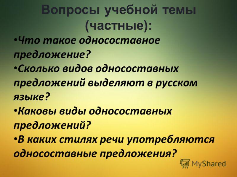 Вопросы учебной темы (частные): Что такое односоставное предложение? Сколько видов односоставных предложений выделяют в русском языке? Каковы виды односоставных предложений? В каких стилях речи употребляются односоставные предложения?