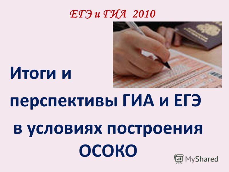 ЕГЭ и ГИА 2010 Итоги и перспективы ГИА и ЕГЭ в условиях построения ОСОКО