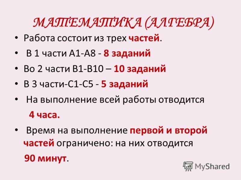 МАТЕМАТИКА (АЛГЕБРА) Работа состоит из трех частей. В 1 части А1-А8 - 8 заданий Во 2 части В1-В10 – 10 заданий В 3 части-С1-С5 - 5 заданий На выполнение всей работы отводится 4 часа. Время на выполнение первой и второй частей ограничено: на них отвод